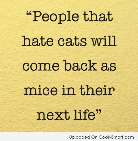 Cats Quote: People that hate cats will come back...