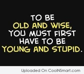 Wise Quote: To be old and wise, you must...