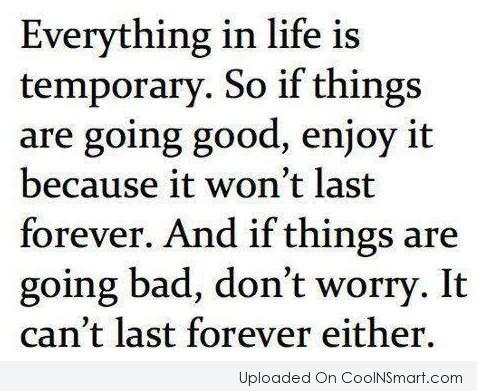 Life Quote: Everything in life is temporary. So if...