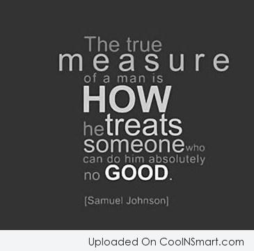 Quote: The true measure of a man is...