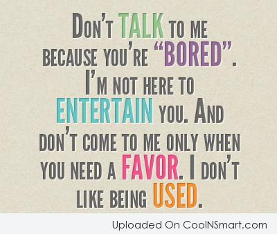 "Don't talk to me because you're ""Bored""...."