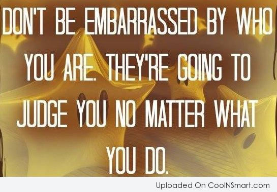 Being Yourself Quote: Don't be embarrassed by who you are....