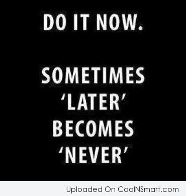 "Laziness Quote: Do it now. Sometimes ""later"" becomes ""never""."