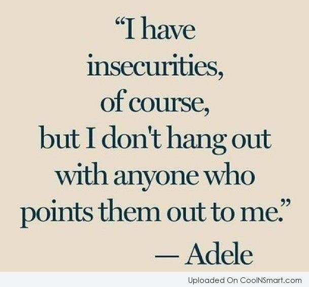 Insecurity Quote: I have insecurities, of course, but I...