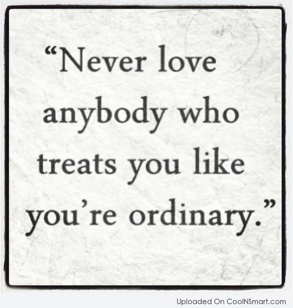 Love Quote: Never love anybody who treats you like...