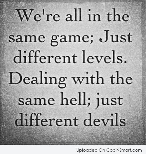 Hell Quote: We're all in the same game; just...