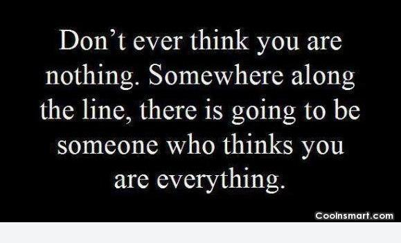 Wise Quote: Don't ever think you are nothing. Somewhere...