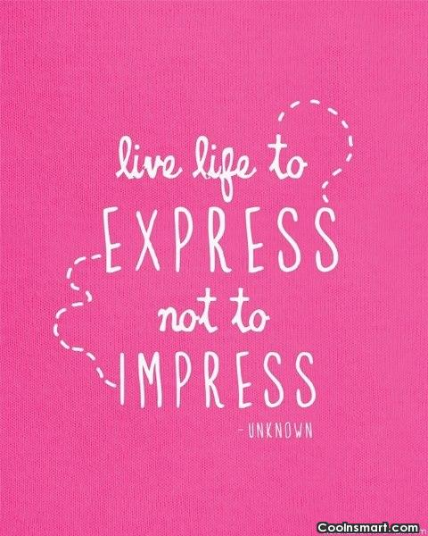 Life Quote: Live life to express not to impress.
