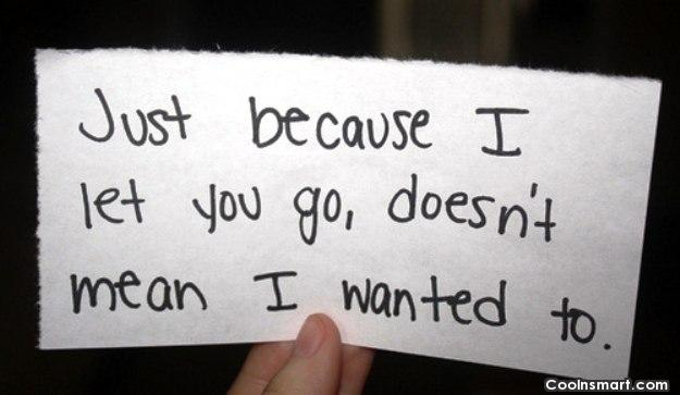 Break Up Quote: Just because I let you go, doesn't...