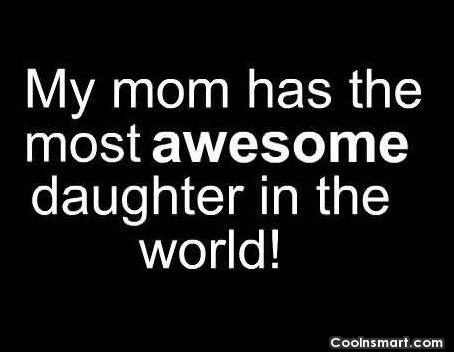Daughter Quote: My mom has the most awesome daughter...