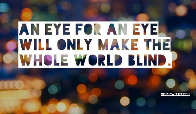 Quote: An eye for an eye will only...