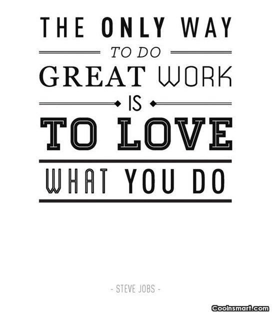 Quote: The only way to do great work...