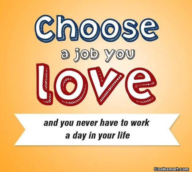 Job Quote: Choose a job you love and you...