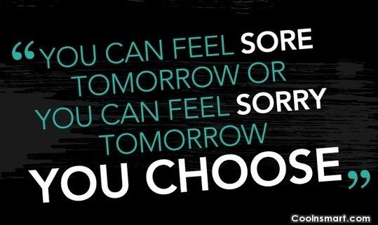 Exercise Quote: You can feel sore tomorrow or you...
