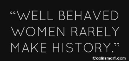 Women Quote: Well behaved women rarely make history. –...