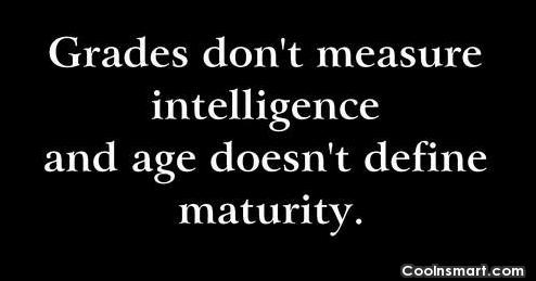 Maturity Quote: Grades don't measure intelligence and age doesn't...