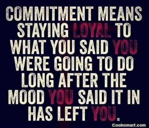 Commitment Quote: Commitment means staying loyal to what you...
