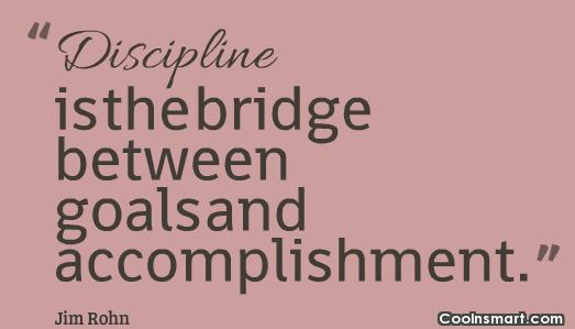 Goal Quote: Discipline is the bridge between goals and...
