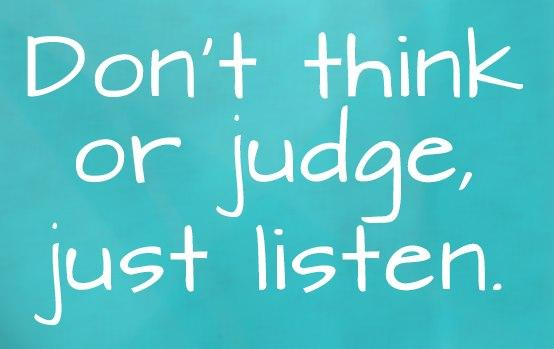 Quote: Don't think or judge, just listen. –...