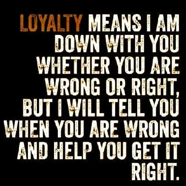 Loyalty Quote: Loyalty means I am down with you...