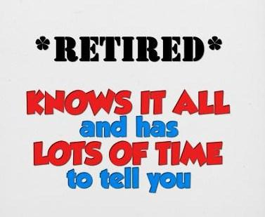 Retirement Quote: Retired: Knows it all and has lots...
