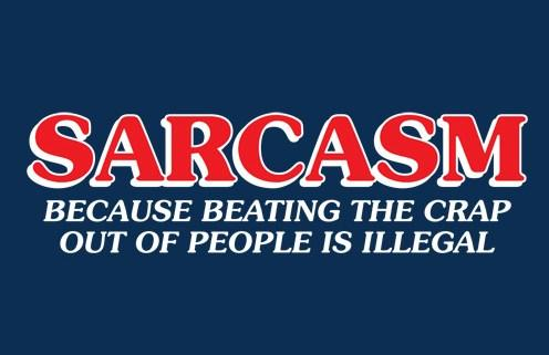Sarcastic Quote: Sarcasm, because beating the crap out of...
