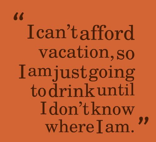 Alcohol Quote: I can't afford vacation, so I am...