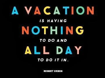 Quote: A vacation is having nothing to do...