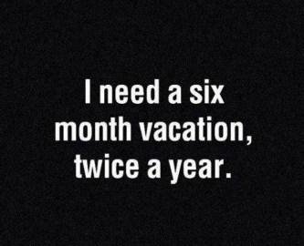 Vacation Quote: I need a six month vacation, twice...