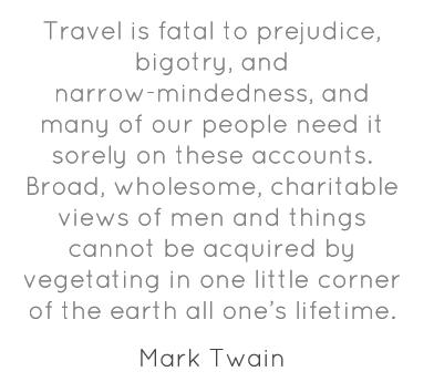 Travel is fatal to prejudice, bigotry and...