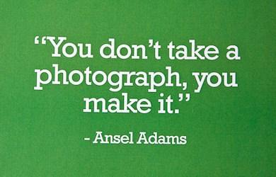 Quote: You don't take a photograph, you make...