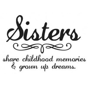 Sister Quote: Sisters share childhood memories & grown up...
