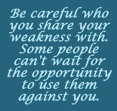 Weakness Quote: Be careful who you share your weakness...