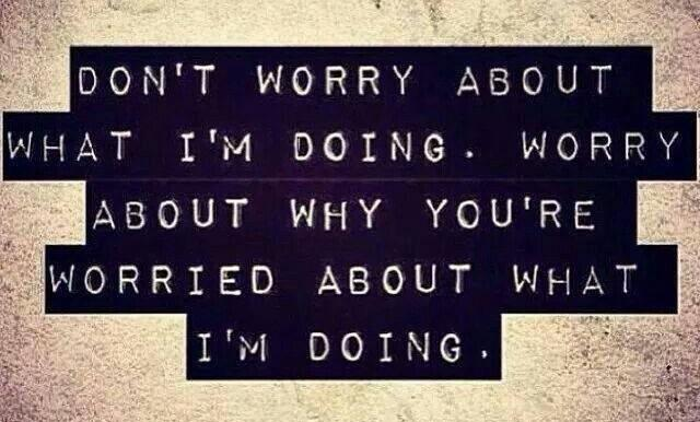 People Quote: Don't worry about what I'm doing. Worry...