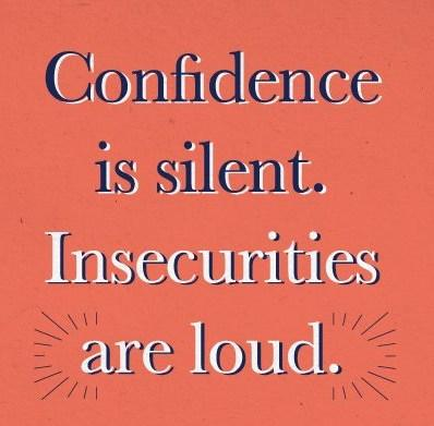 Insecurity Quote: Confidence is silent. Insecurities are loud.