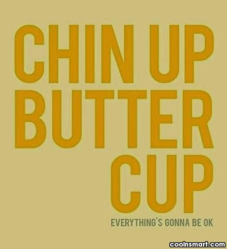 Cheer Up Quote: Chin up butter cup, everything's gonna be...
