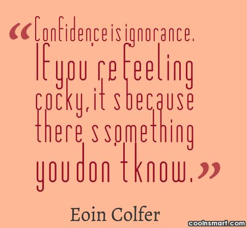 Confidence Quote: Confidence is ignorance. If you're feeling cocky,...