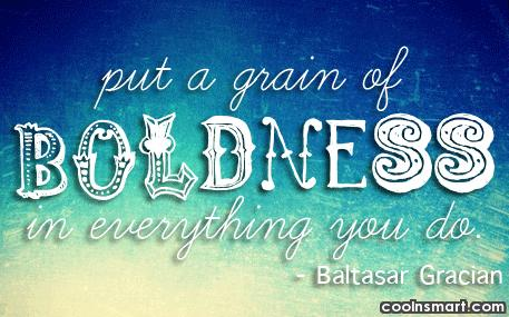 Boldness Quote: Put a grain of boldness in everything...