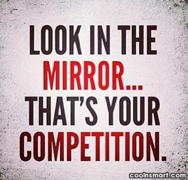 Images Quote: Look in the mirror, that's your competition.