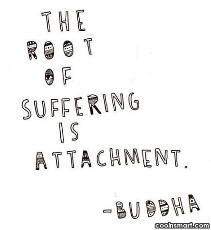 Quote: The root of suffering is attachment. –...
