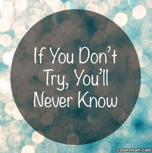 If you don't try, you'll never know.