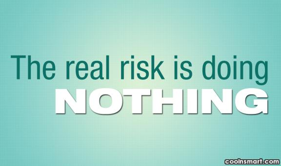 Risk Quote: The real risk is doing nothing.