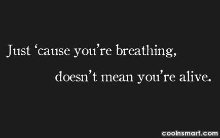 Life Quote: Just 'cause you're breathing, doesn't mean you're...