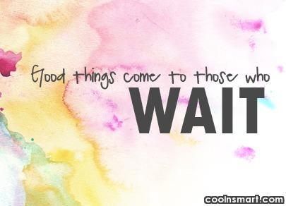 Waiting Quote: Good things come to those who wait.