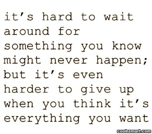 Waiting Quote: It's hard to wait around for something...