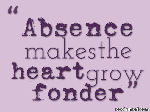 Absence Quote: Absence makes the heart grow fonder.