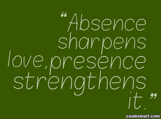 Absence Quote: Absence sharpens love, presence strengthens it.
