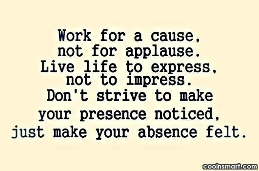 Absence Quote: Work for a cause, not for applause....