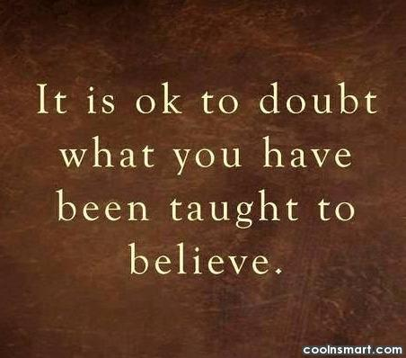 Belief Quote: It is ok to doubt what you...