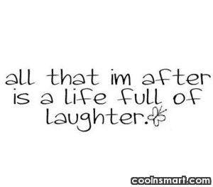 Laughter Quote: All that I'm after is a life...